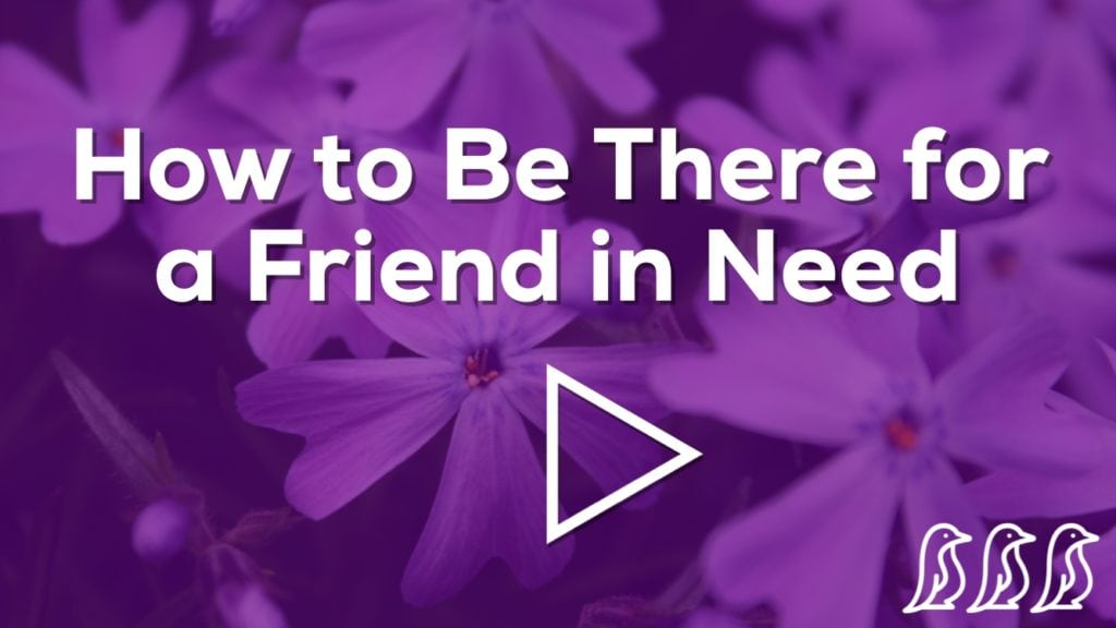 how to be there for a friend in need