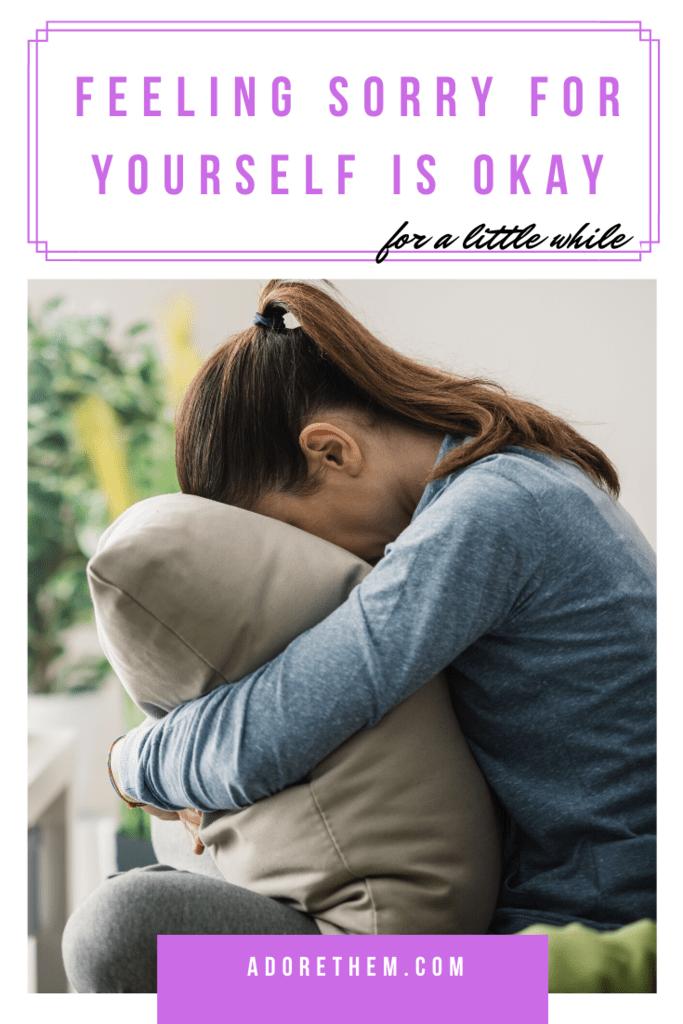 Feeling Sorry for Yourself is Okay
