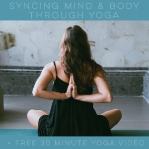 Syncing Mind & Body through Yoga + Free 30 Minute Yoga Video